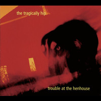 The Tragically Hip - Trouble At The Henhouse (International Version)