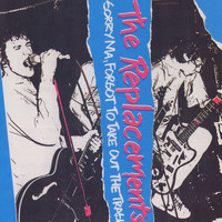 The Replacements - Sorry Ma, Forgot To Take Out The Trash! (Explicit)