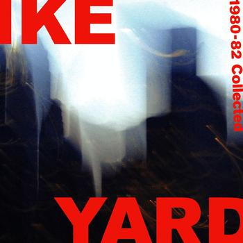 Ike Yard - 1980-1982 COLLECTED