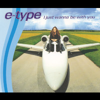 E-Type - I Just Wanna Be With You