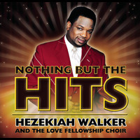 Hezekiah Walker & The Love Fellowship Crusade Choir - Nothing But The Hits: Hezekiah Walker & The Love Fellowship Crusade Choir