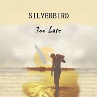 Silverbird - Too Late