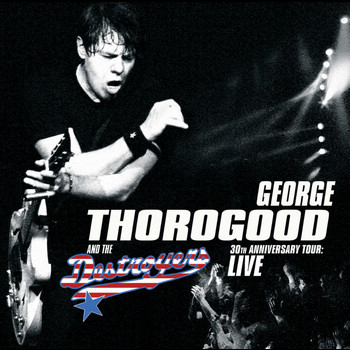 George Thorogood - 30th Anniversary Tour: Live