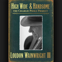 Loudon Wainwright III - High Wide & Handsome: The Charlie Poole Project