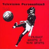 Television Personalities - Paisley Shirts And Mini Skirts