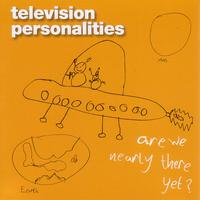 Television Personalities - Are We Nearly There Yet?