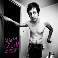 Adam Green - What Makes Him Act So Bad