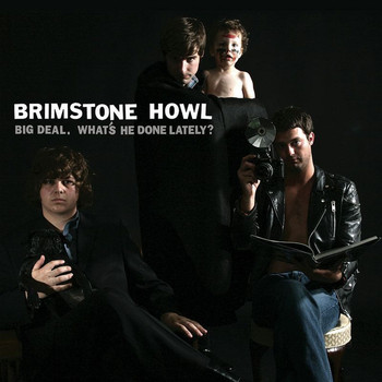 Brimstone Howl - Big Deal (What's He Done Lately?)