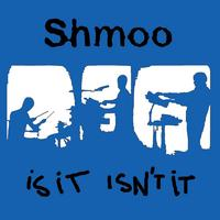 Shmoo - Is It Isn't It