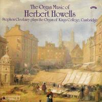 Stephen Cleobury - The Organ Music of Herbert Howells Vol 1 - The Organ of King's College, Cambridge
