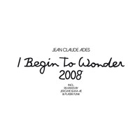 Jean Claude Ades - I Begin To Wonder 2008