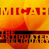 Micah - Antiquated Reliquary