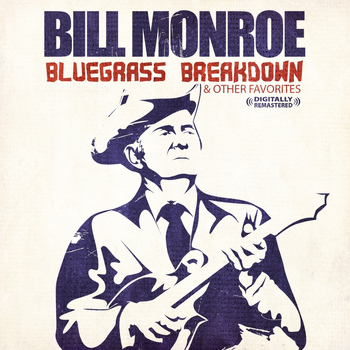 Bill Monroe - Bluegrass Breakdown & Other Favorites (Digitally Remastered)
