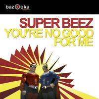 Super Beez - You're No Good For Me