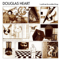 Douglas Heart - I Could See The Smallest Things