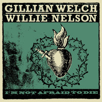 Gillian Welch & Willie Nelson - I'm Not Afraid To Die