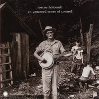 Roscoe Holcomb - An Untamed Sense of Control