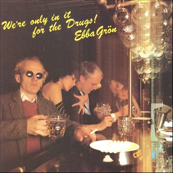 Ebba Grön - We´re only in it for the drugs