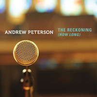Andrew Peterson - The Reckoning (How Long)