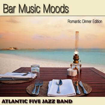 Atlantic Five Jazz Band - Bar Music Moods (Romantic Dinner Edition)