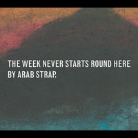 Arab Strap - The Week Never Starts Round Here (Deluxe Version [Explicit])