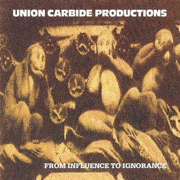 Union Carbide Productions - From Influence To Ignorance