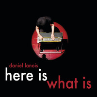 Daniel Lanois - Here Is What Is
