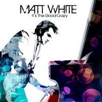 Matt White - It's The Good Crazy
