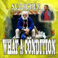 Scorcher - What A Condition