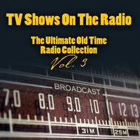 Vintage Radio Shows - TV Shows On The Radio - The Ultimate Old-Time Radio Collection Vol. 3