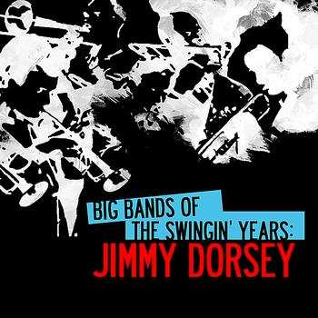 Jimmy Dorsey - Big Bands Of The Swingin' Years: Jimmy Dorsey (Digitally Remastered)