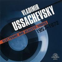 Vladimir Ussachevsky - Vladimir Ussachevsky: Electronic And Acoustic Works 1957-1972
