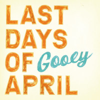 Last Days Of April - Gooey