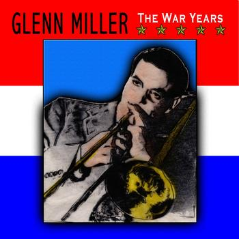 Glenn Miller & His Orchestra - The War Years