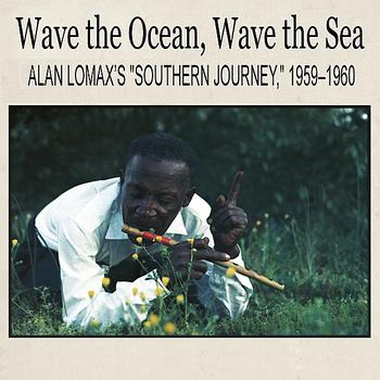 "Various Artists - Wave the Ocean, Wave the Sea: Alan Lomax's ""Southern Journey,"" 1959–1960"