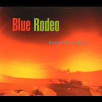 Blue Rodeo - Nowhere To Here