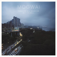 Mogwai - Hardcore Will Never Die, but You Will (Music for a Forgotten Future)