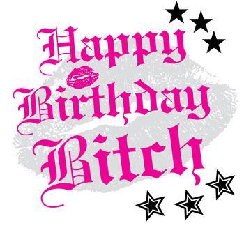 Happy birthday bitch rather pity