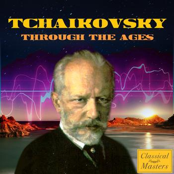 Peter Ilyich Tchaikovsky - Tchaikovsky Through the Ages