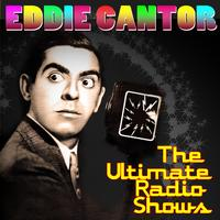 Eddie Cantor - The Ultimate Radio Shows