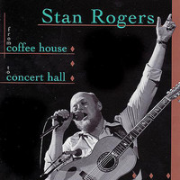 Stan Rogers - From Coffee House To Concert Hall