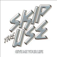 Skip the Use - Give Me Your Life