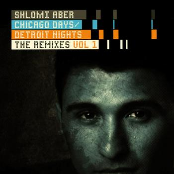 Shlomi Aber - Chicago Days, Detroit Nights The Remixes Part 1