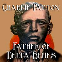 Charlie Patton - Father Of Delta Blues