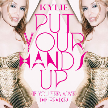 Kylie Minogue - Put Your Hands Up (If You Feel Love) [The Remixes]