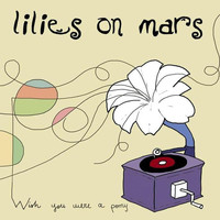 Lilies On Mars - Wish You Were A Pony