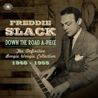Freddie Slack - Down the Road A-Piece: The Definitive Boogie Woogie Collection 1940-1955