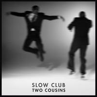 Slow Club - Two Cousins