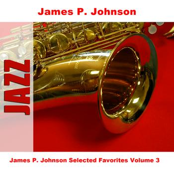 James P. Johnson - James P. Johnson Selected Favorites, Vol. 3