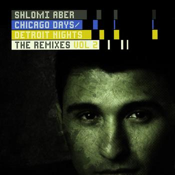 Shlomi Aber - Chicago Days, Detroit Nights The Remixes Part 2
